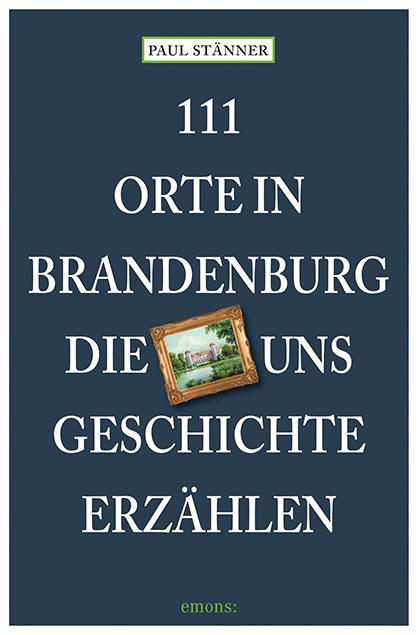 11 Orte in Brandenburg, die uns Geschichte erzählen
